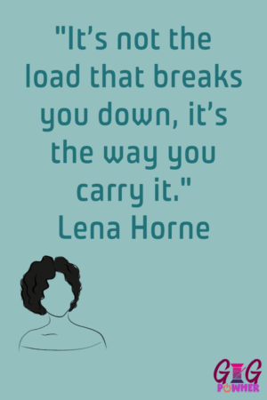 "Maya Hatton's favorite quote from Lena Horne. ""It's not the load that breaks you down, it's the way you carry it."""