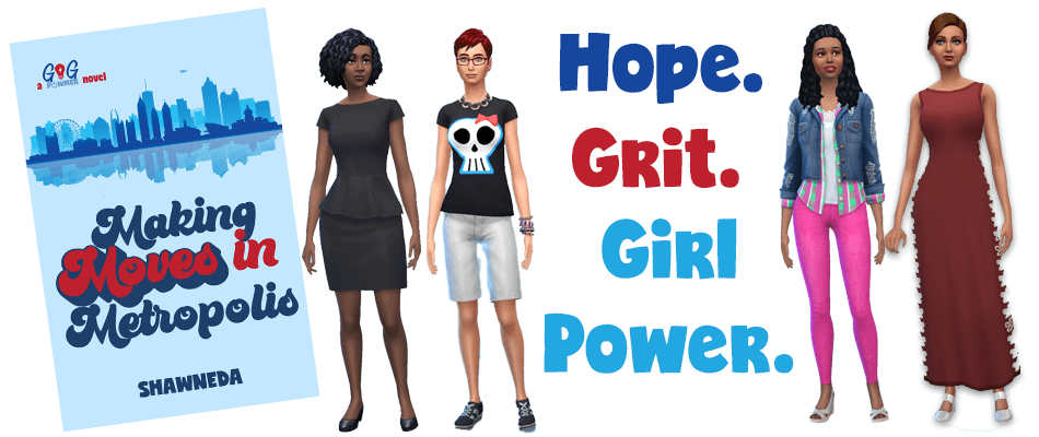 "Making Moves in Metropolis with series tagline of ""Hope. Grit. Girl Power."" with characters from video gameplay in the SIMS by the author."